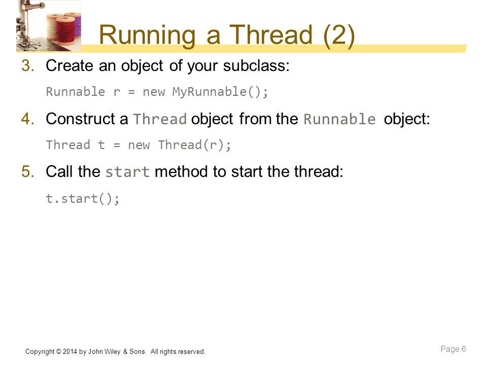 Running a Thread (2) 3.Create an object of your subclass: Runnable r = new MyRunnable(); 4.Construct a Thread object from the Runnable object: Thread