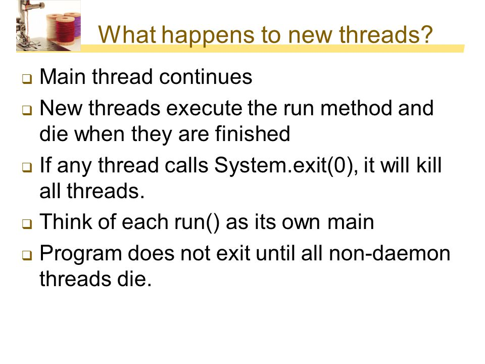 What happens to new threads?  Main thread continues  New threads execute the run method and die when they are finished  If any thread calls System.