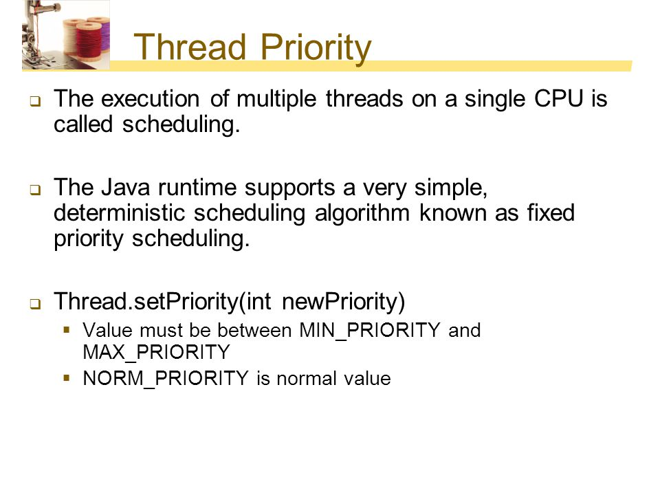 Thread Priority  The execution of multiple threads on a single CPU is called scheduling.  The Java runtime supports a very simple, deterministic sch