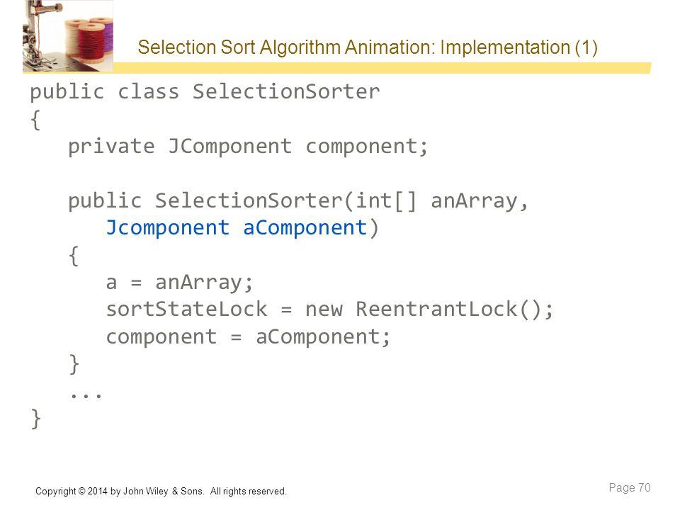 Selection Sort Algorithm Animation: Implementation (1) public class SelectionSorter { private JComponent component; public SelectionSorter(int[] anArray, Jcomponent aComponent) { a = anArray; sortStateLock = new ReentrantLock(); component = aComponent; }...