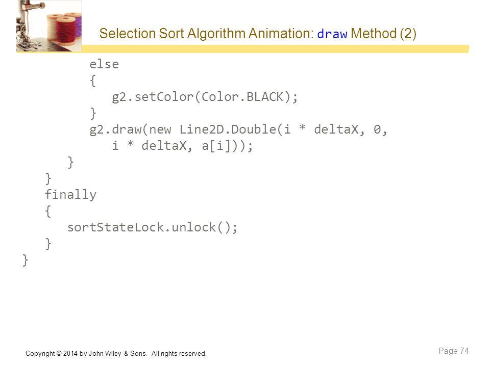 Selection Sort Algorithm Animation: draw Method (2) else { g2.setColor(Color.BLACK); } g2.draw(new Line2D.Double(i * deltaX, 0, i * deltaX, a[i])); }