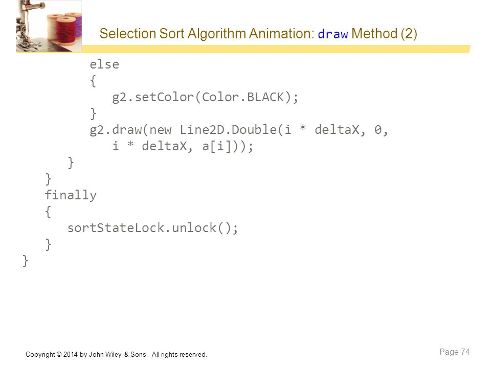 Selection Sort Algorithm Animation: draw Method (2) else { g2.setColor(Color.BLACK); } g2.draw(new Line2D.Double(i * deltaX, 0, i * deltaX, a[i])); } finally { sortStateLock.unlock(); } Copyright © 2014 by John Wiley & Sons.