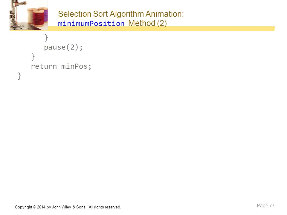 Selection Sort Algorithm Animation: minimumPosition Method (2) Copyright © 2014 by John Wiley & Sons. All rights reserved. Page 77 } pause(2); } retur