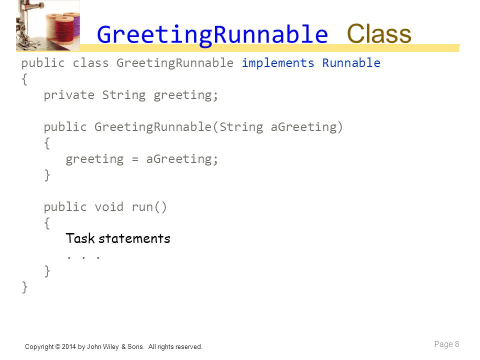 GreetingRunnable Class public class GreetingRunnable implements Runnable { private String greeting; public GreetingRunnable(String aGreeting) { greeti