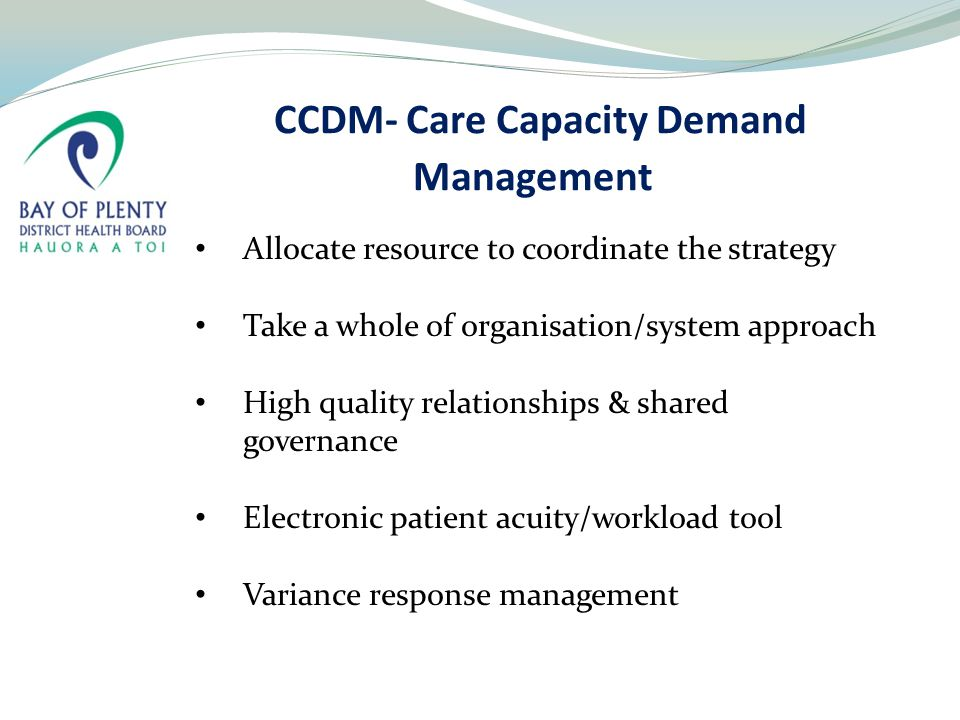 CCDM- Care Capacity Demand Management Allocate resource to coordinate the strategy Take a whole of organisation/system approach High quality relationships & shared governance Electronic patient acuity/workload tool Variance response management
