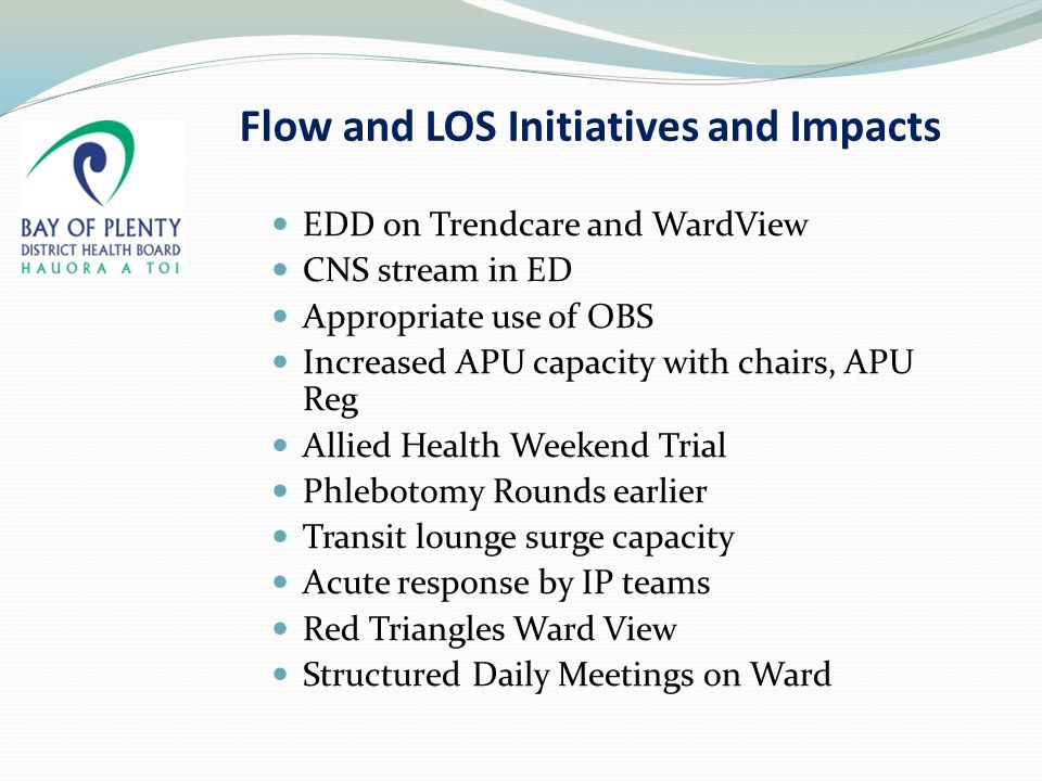 Flow and LOS Initiatives and Impacts EDD on Trendcare and WardView CNS stream in ED Appropriate use of OBS Increased APU capacity with chairs, APU Reg Allied Health Weekend Trial Phlebotomy Rounds earlier Transit lounge surge capacity Acute response by IP teams Red Triangles Ward View Structured Daily Meetings on Ward