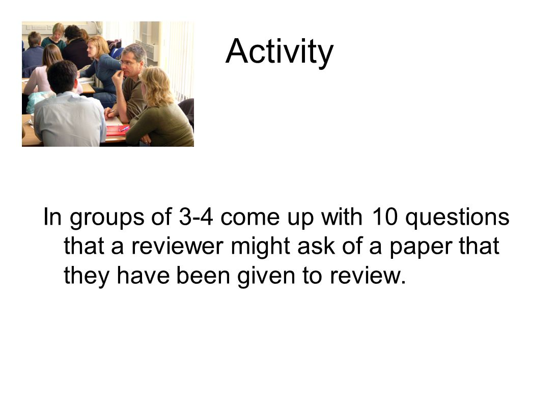 Activity In groups of 3-4 come up with 10 questions that a reviewer might ask of a paper that they have been given to review.
