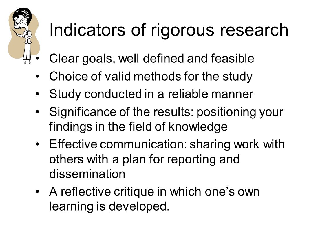 Indicators of rigorous research Clear goals, well defined and feasible Choice of valid methods for the study Study conducted in a reliable manner Significance of the results: positioning your findings in the field of knowledge Effective communication: sharing work with others with a plan for reporting and dissemination A reflective critique in which one's own learning is developed.