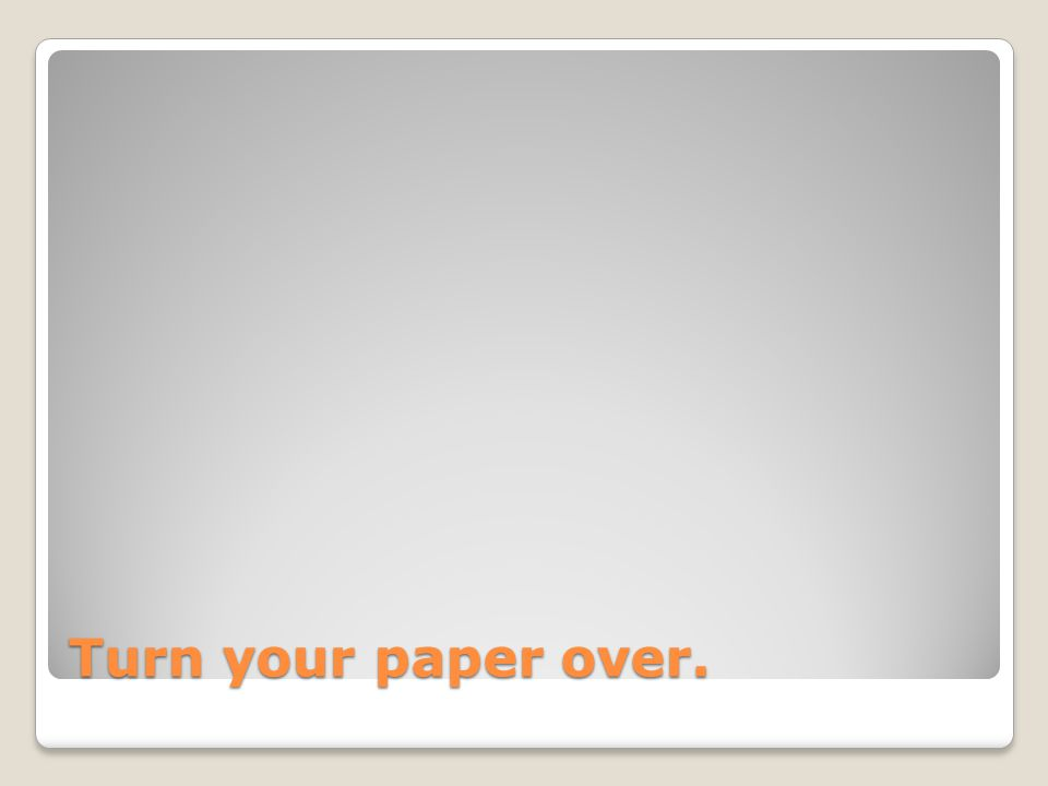 Turn your paper over.