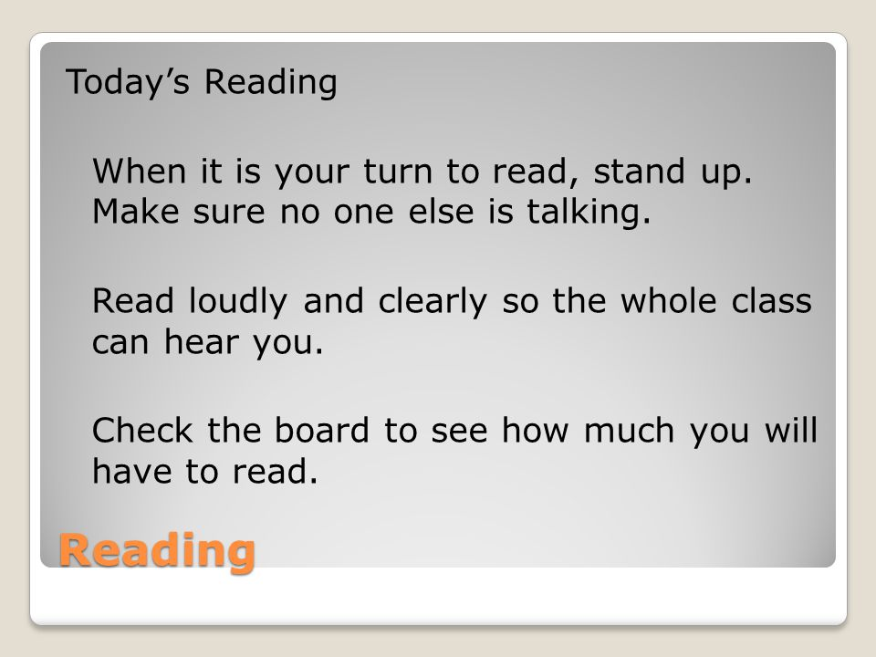 Reading Today's Reading When it is your turn to read, stand up. Make sure no one else is talking. Read loudly and clearly so the whole class can hear