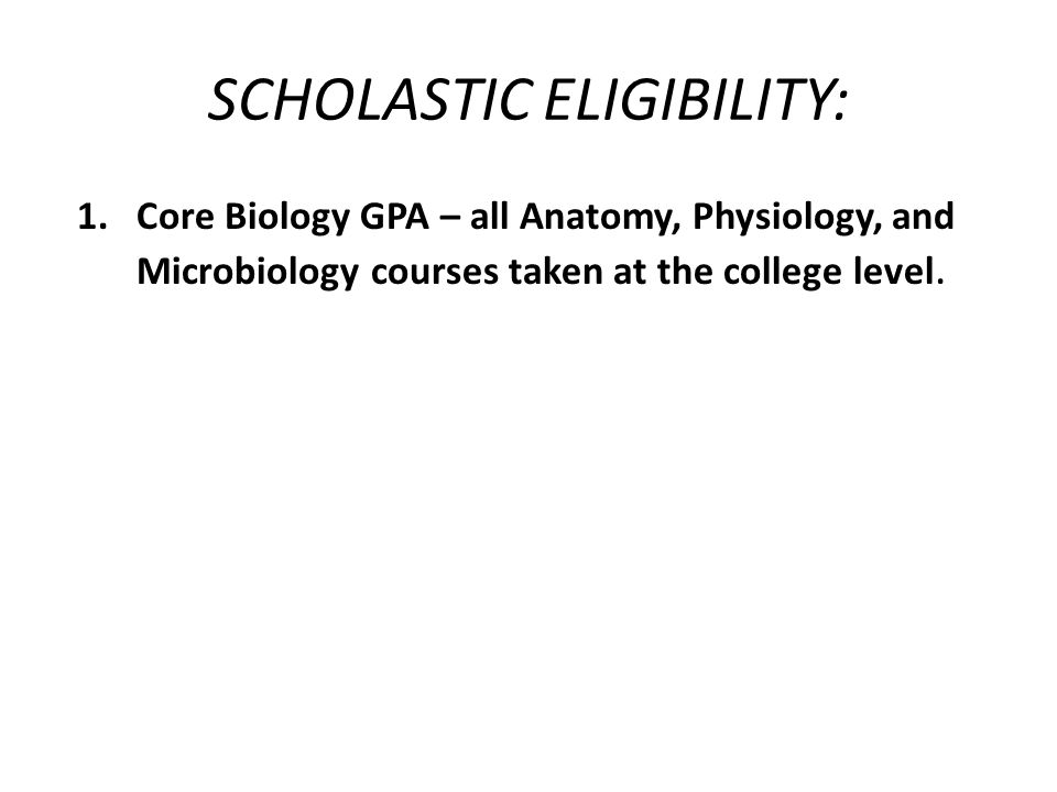 SCHOLASTIC ELIGIBILITY: 1.Core Biology GPA – all Anatomy, Physiology, and Microbiology courses taken at the college level.