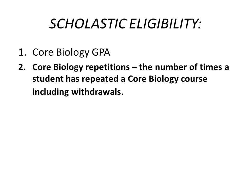 SCHOLASTIC ELIGIBILITY: 1.Core Biology GPA 2.Core Biology repetitions – the number of times a student has repeated a Core Biology course including withdrawals.