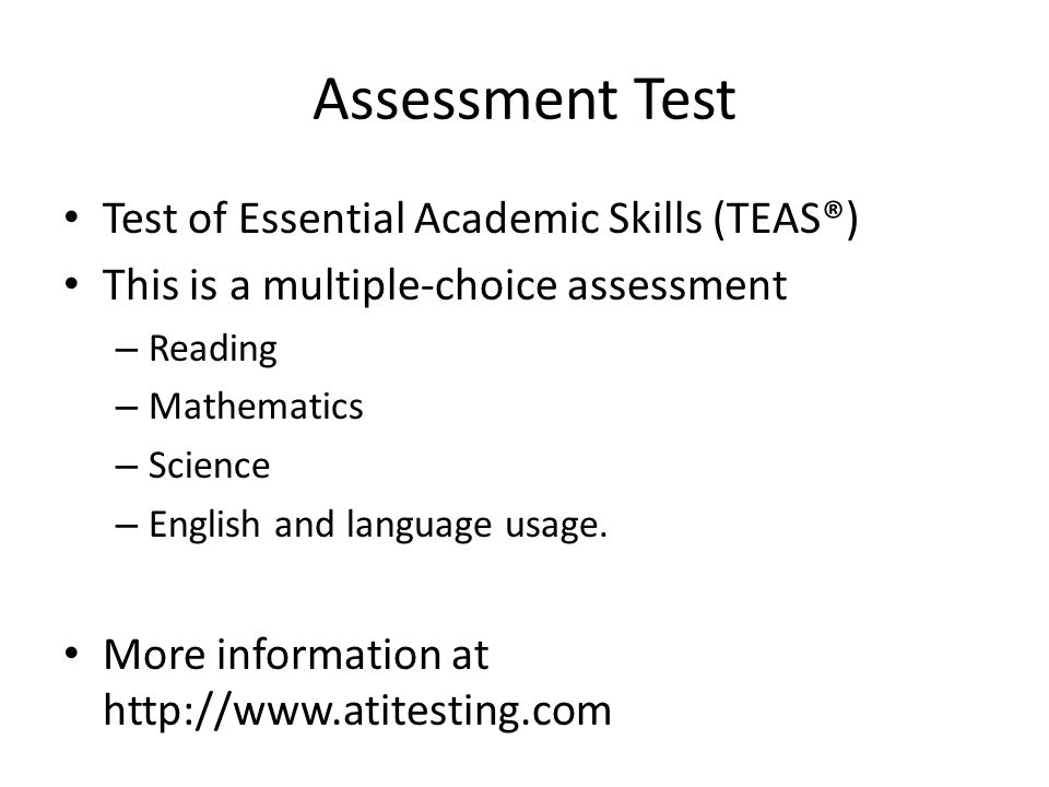 Assessment Test Test of Essential Academic Skills (TEAS®) This is a multiple-choice assessment – Reading – Mathematics – Science – English and language usage.