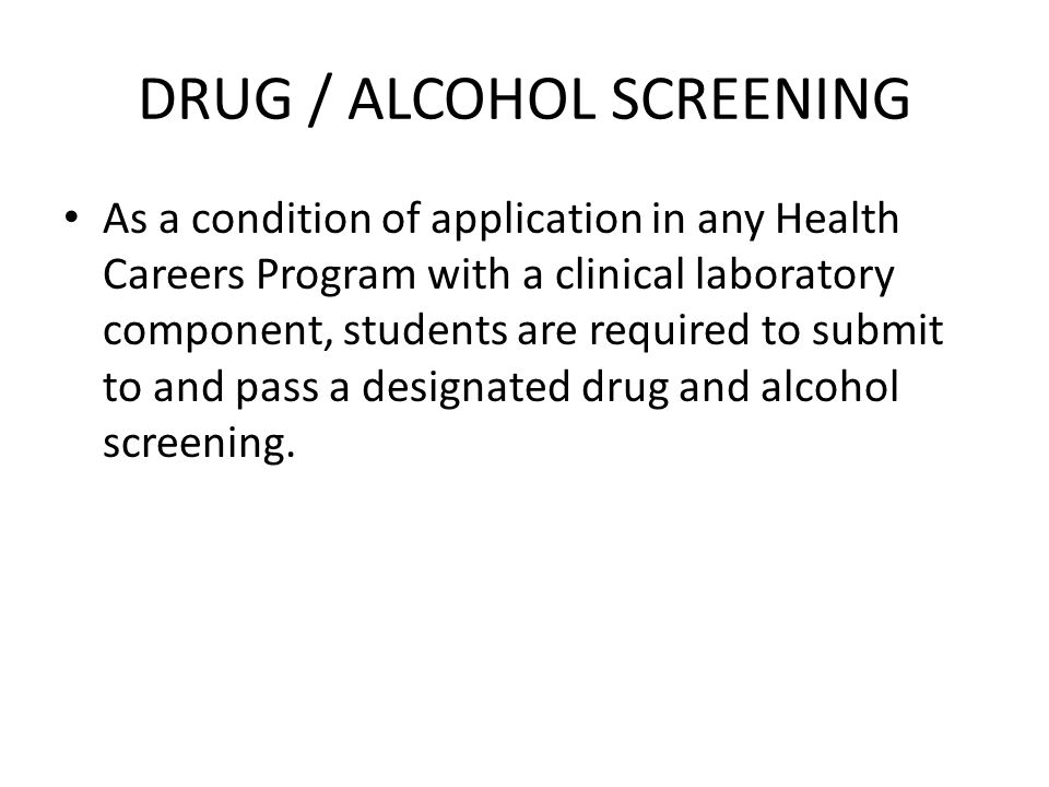 DRUG / ALCOHOL SCREENING As a condition of application in any Health Careers Program with a clinical laboratory component, students are required to submit to and pass a designated drug and alcohol screening.