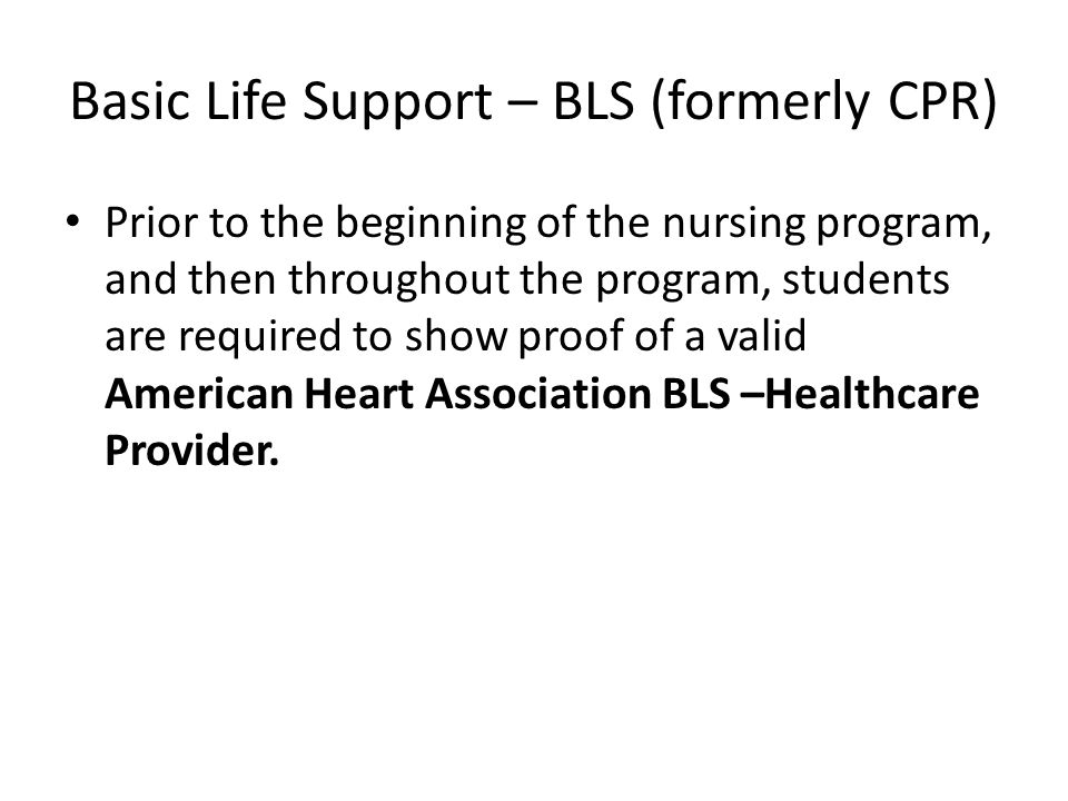 Basic Life Support – BLS (formerly CPR) Prior to the beginning of the nursing program, and then throughout the program, students are required to show proof of a valid American Heart Association BLS –Healthcare Provider.