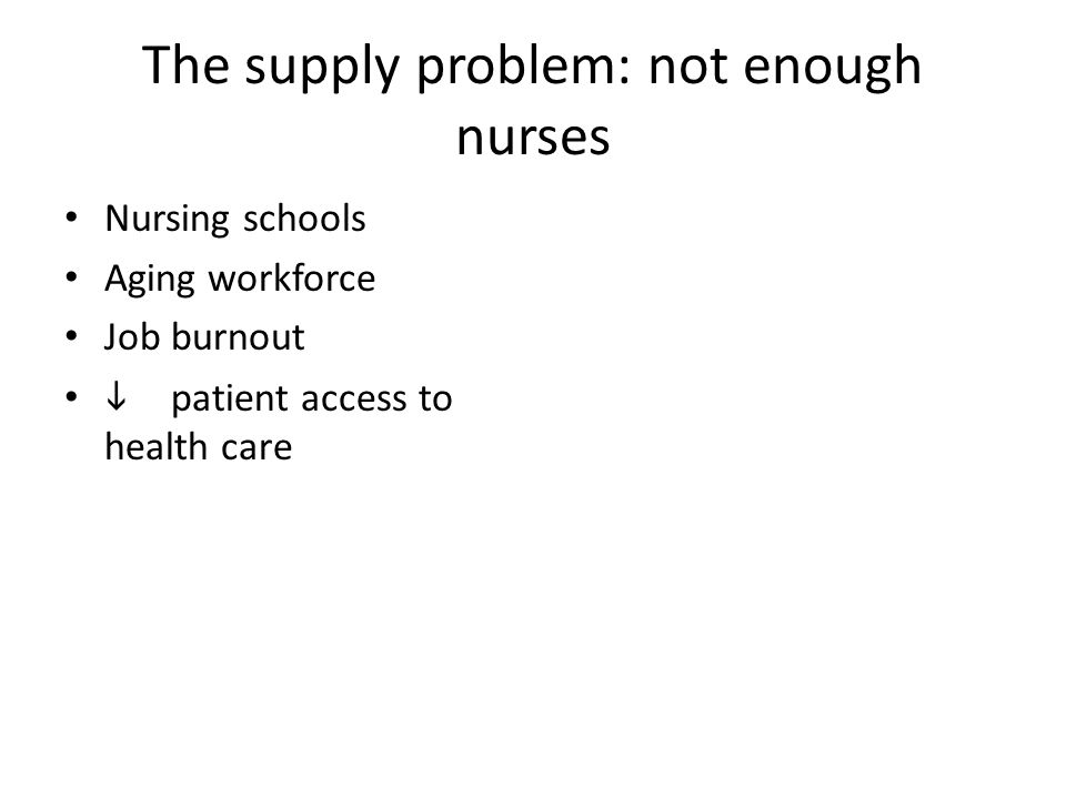 The supply problem: not enough nurses Nursing schools Aging workforce Job burnout  patient access to health care