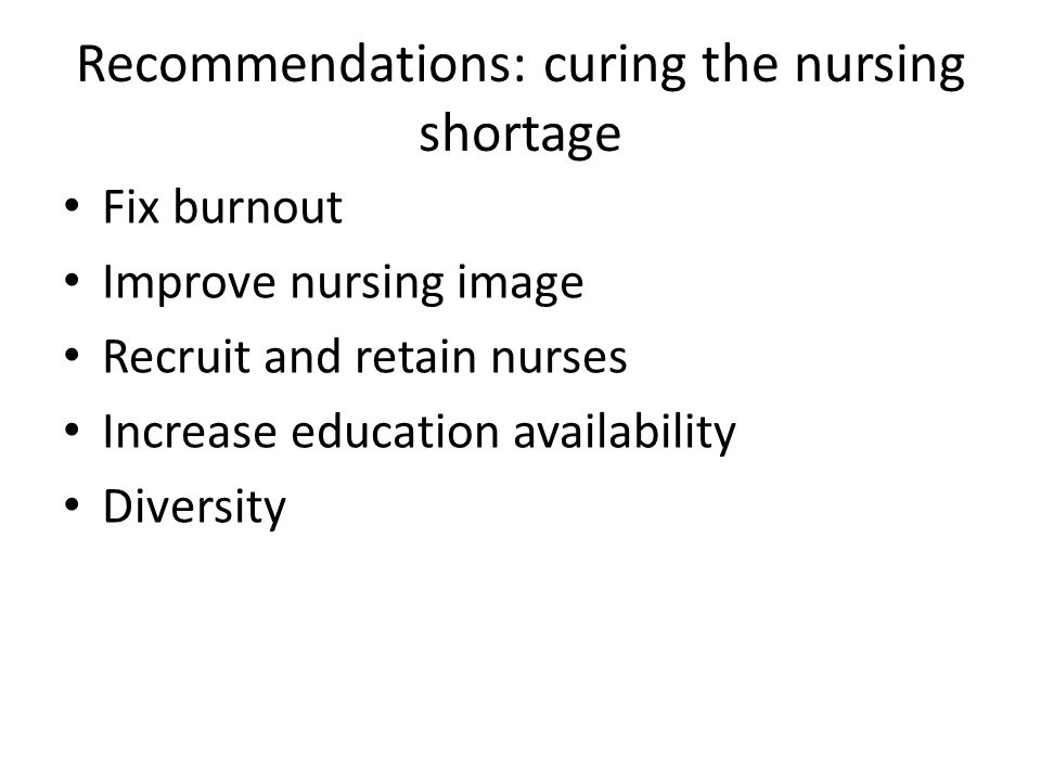 Recommendations: curing the nursing shortage Fix burnout Improve nursing image Recruit and retain nurses Increase education availability Diversity
