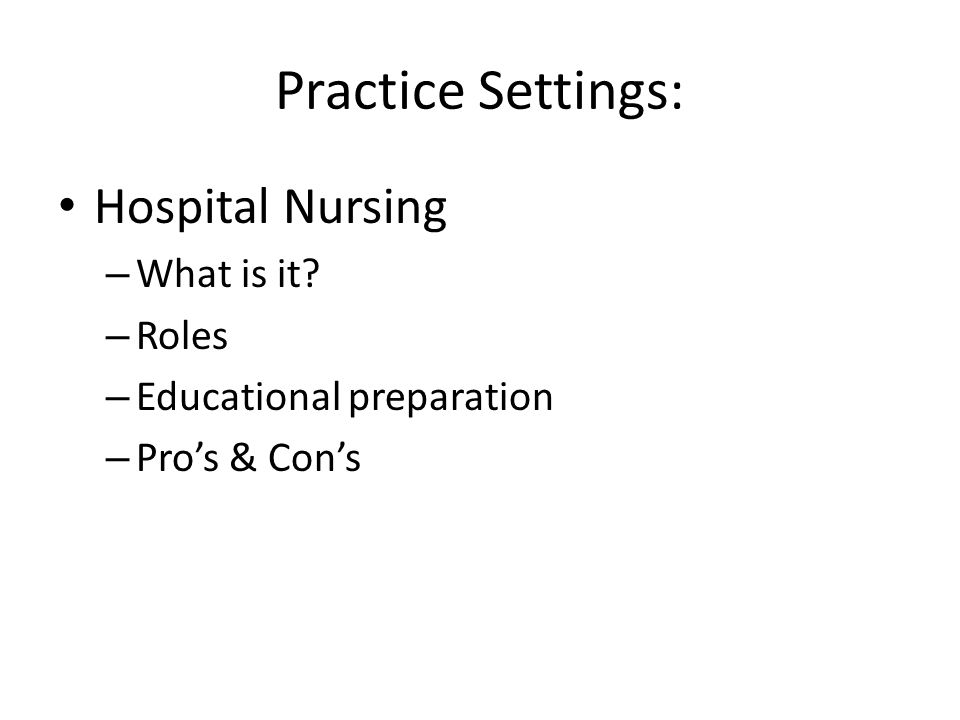 Practice Settings: Hospital Nursing – What is it? – Roles – Educational preparation – Pro's & Con's