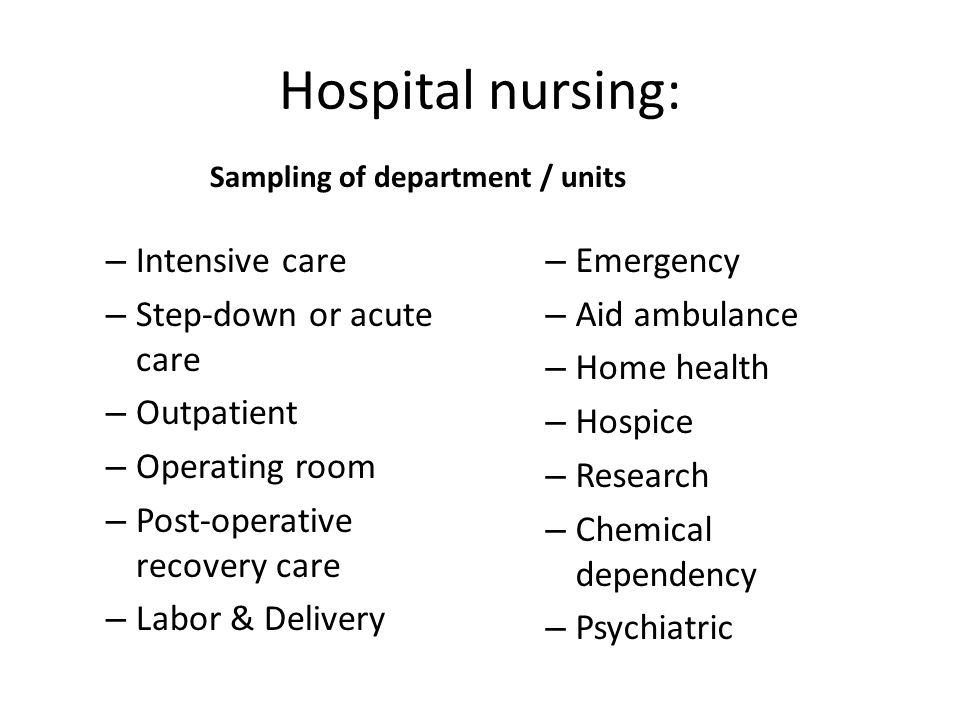 Hospital nursing: Sampling of department / units – Intensive care – Step-down or acute care – Outpatient – Operating room – Post-operative recovery care – Labor & Delivery – Emergency – Aid ambulance – Home health – Hospice – Research – Chemical dependency – Psychiatric