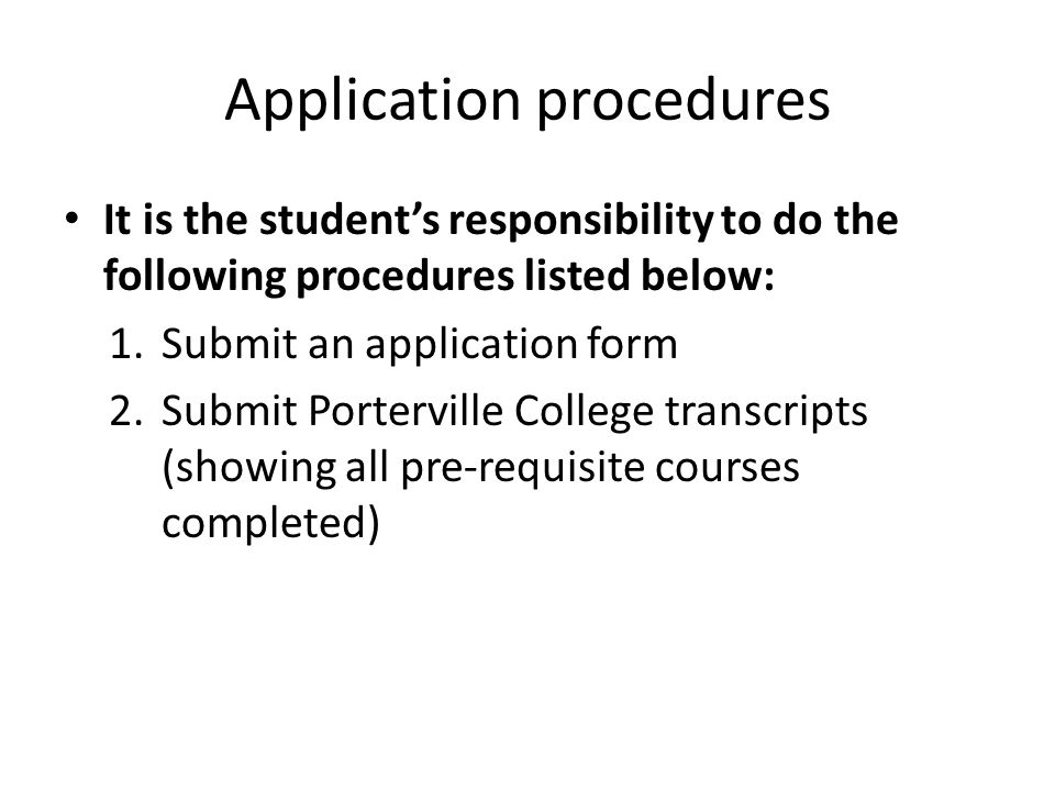 Application procedures It is the student's responsibility to do the following procedures listed below: 1.Submit an application form 2.Submit Porterville College transcripts (showing all pre-requisite courses completed)