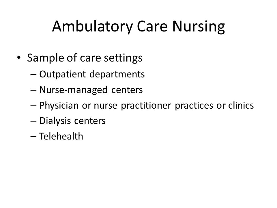Ambulatory Care Nursing Sample of care settings – Outpatient departments – Nurse-managed centers – Physician or nurse practitioner practices or clinics – Dialysis centers – Telehealth