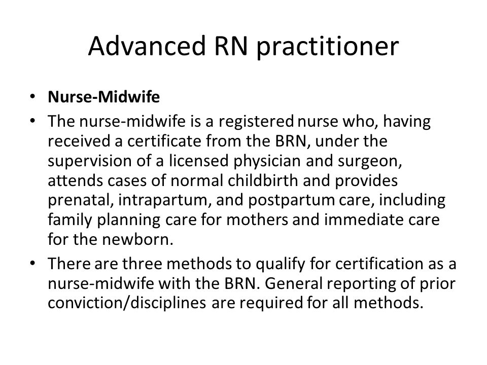 Advanced RN practitioner Nurse-Midwife The nurse-midwife is a registered nurse who, having received a certificate from the BRN, under the supervision of a licensed physician and surgeon, attends cases of normal childbirth and provides prenatal, intrapartum, and postpartum care, including family planning care for mothers and immediate care for the newborn.