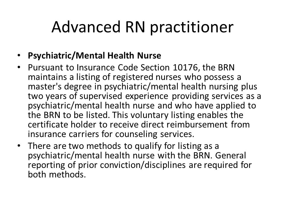 Advanced RN practitioner Psychiatric/Mental Health Nurse Pursuant to Insurance Code Section 10176, the BRN maintains a listing of registered nurses who possess a master s degree in psychiatric/mental health nursing plus two years of supervised experience providing services as a psychiatric/mental health nurse and who have applied to the BRN to be listed.