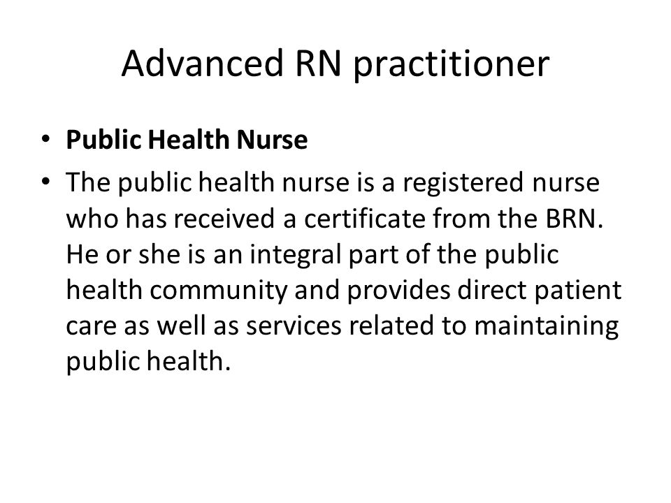 Advanced RN practitioner Public Health Nurse The public health nurse is a registered nurse who has received a certificate from the BRN.
