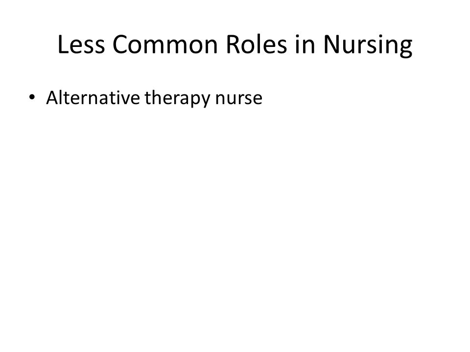 Less Common Roles in Nursing Alternative therapy nurse