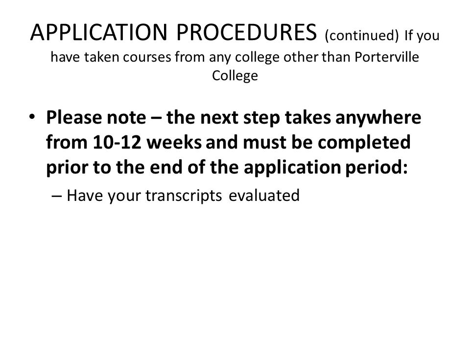 APPLICATION PROCEDURES (continued) If you have taken courses from any college other than Porterville College Please note – the next step takes anywhere from 10-12 weeks and must be completed prior to the end of the application period: – Have your transcripts evaluated