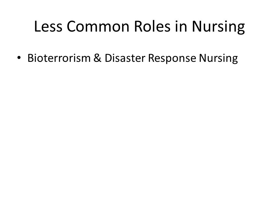 Less Common Roles in Nursing Bioterrorism & Disaster Response Nursing