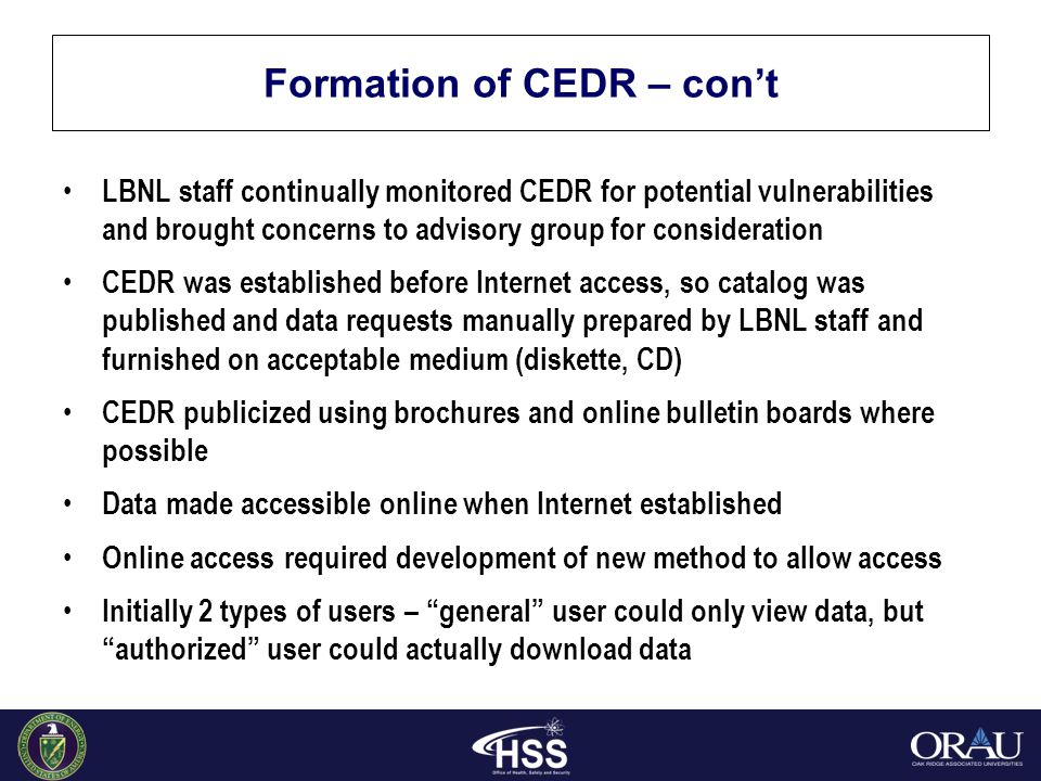 Formation of CEDR – con't LBNL staff continually monitored CEDR for potential vulnerabilities and brought concerns to advisory group for consideration CEDR was established before Internet access, so catalog was published and data requests manually prepared by LBNL staff and furnished on acceptable medium (diskette, CD) CEDR publicized using brochures and online bulletin boards where possible Data made accessible online when Internet established Online access required development of new method to allow access Initially 2 types of users – general user could only view data, but authorized user could actually download data