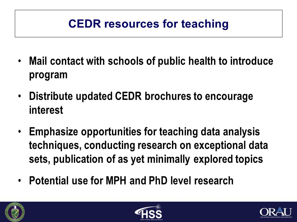 CEDR resources for teaching Mail contact with schools of public health to introduce program Distribute updated CEDR brochures to encourage interest Emphasize opportunities for teaching data analysis techniques, conducting research on exceptional data sets, publication of as yet minimally explored topics Potential use for MPH and PhD level research