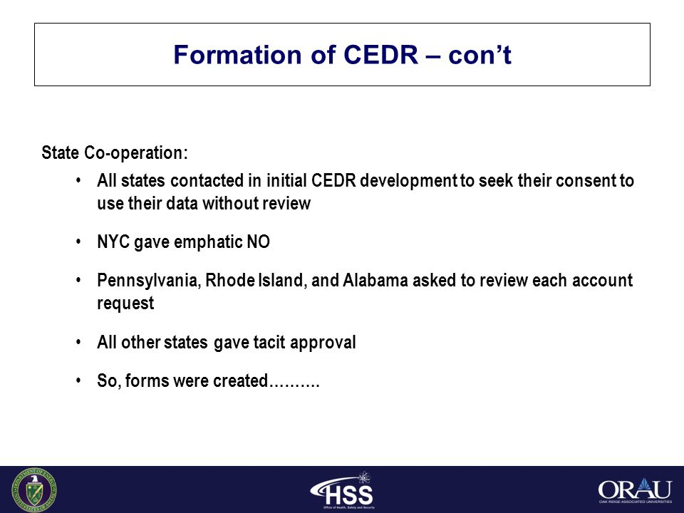 Formation of CEDR – con't State Co-operation: All states contacted in initial CEDR development to seek their consent to use their data without review NYC gave emphatic NO Pennsylvania, Rhode Island, and Alabama asked to review each account request All other states gave tacit approval So, forms were created……….