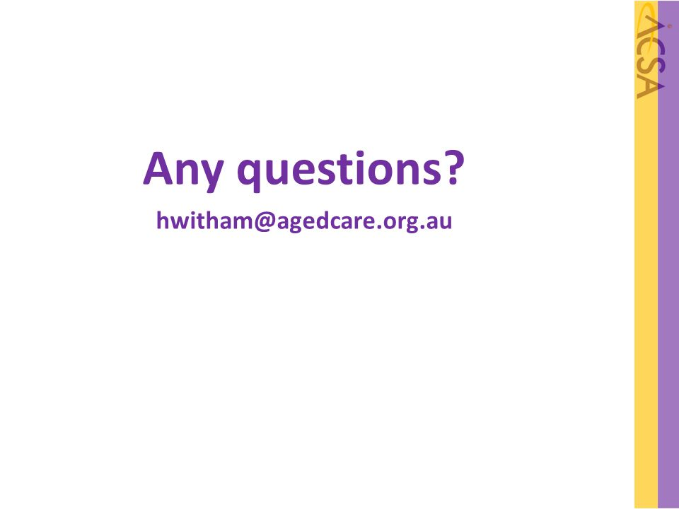 Any questions hwitham@agedcare.org.au