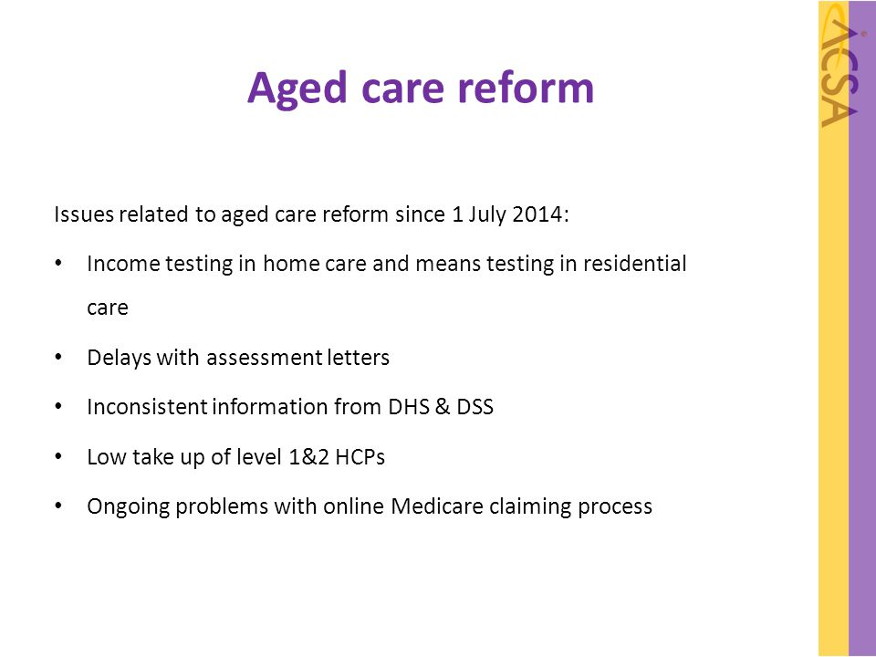 Aged care reform Issues related to aged care reform since 1 July 2014: Income testing in home care and means testing in residential care Delays with a
