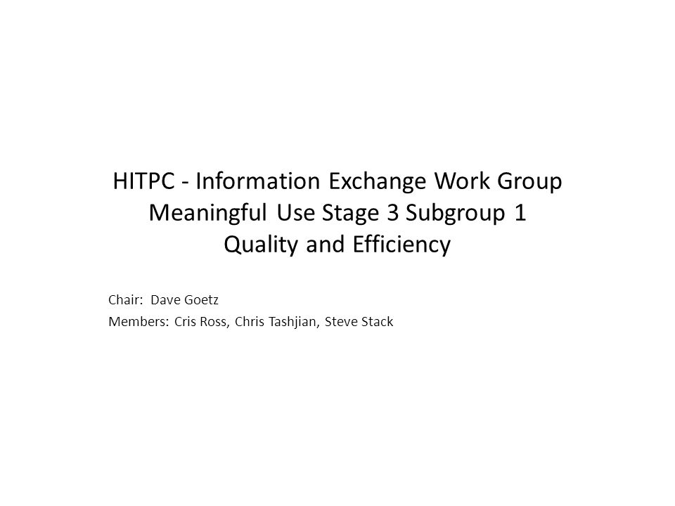 HITPC - Information Exchange Work Group Meaningful Use Stage 3 Subgroup 1 Quality and Efficiency Chair: Dave Goetz Members: Cris Ross, Chris Tashjian, Steve Stack