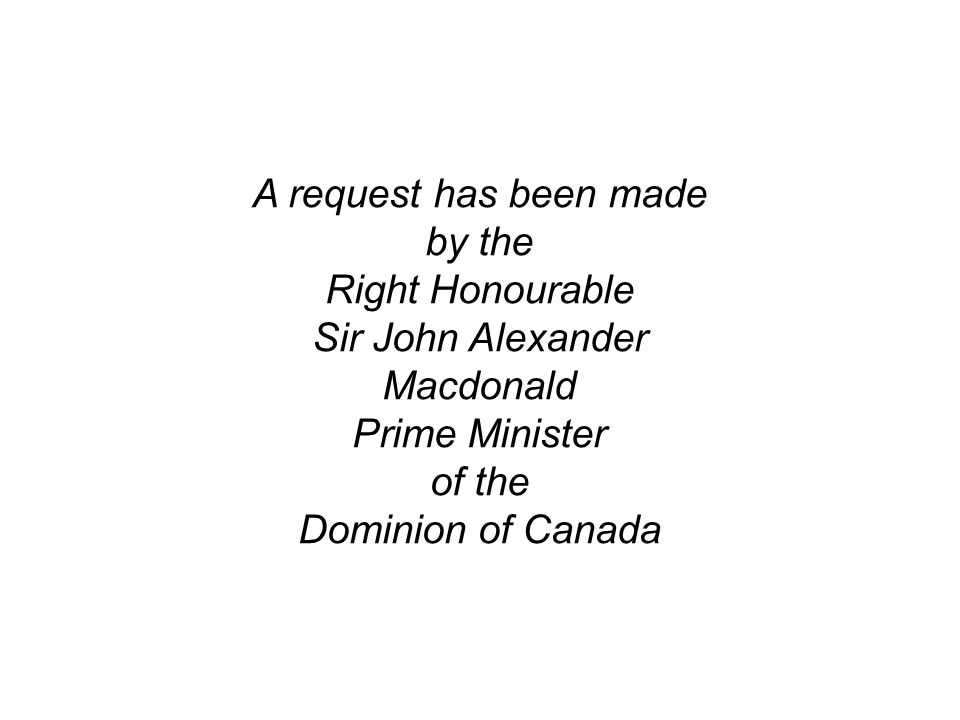A request has been made by the Right Honourable Sir John Alexander Macdonald Prime Minister of the Dominion of Canada