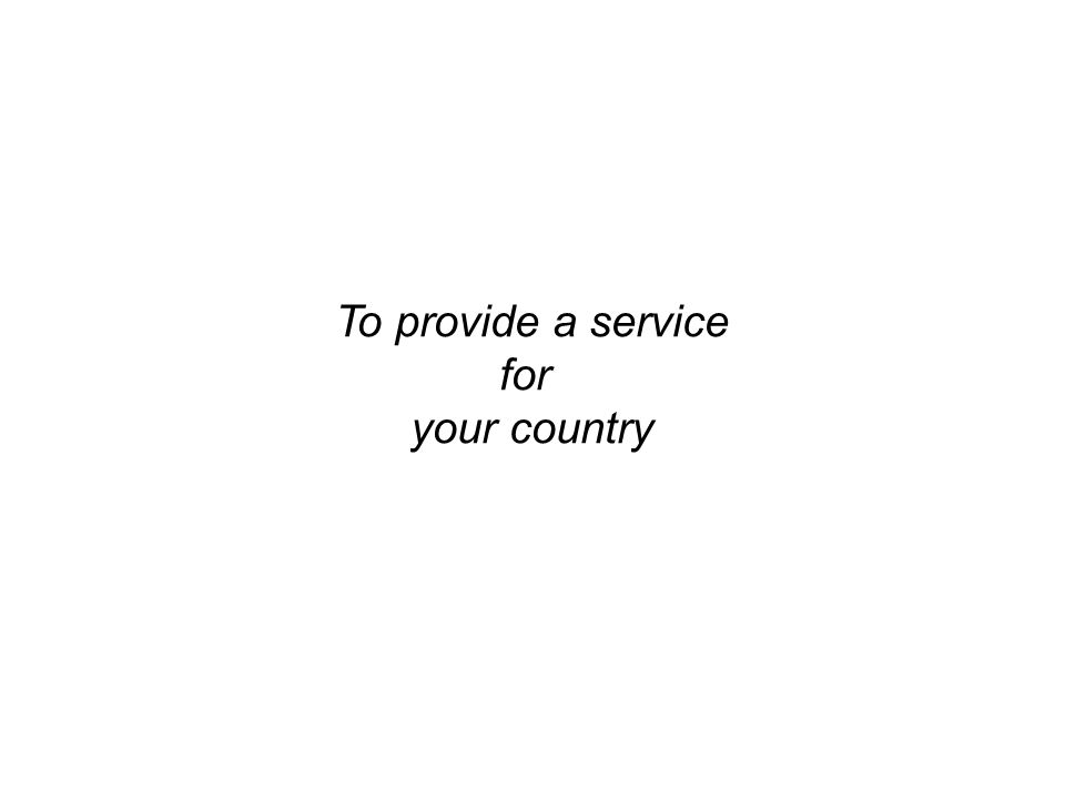 To provide a service for your country