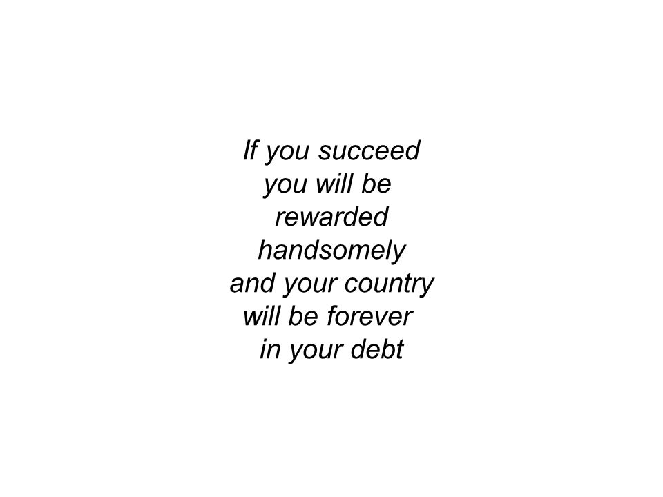 If you succeed you will be rewarded handsomely and your country will be forever in your debt