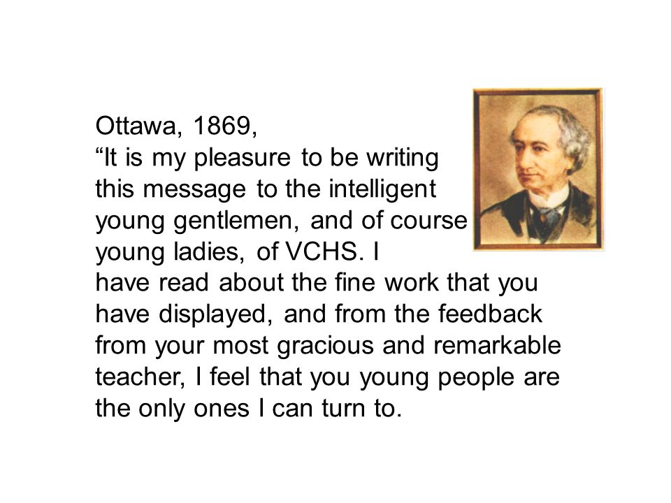 Ottawa, 1869, It is my pleasure to be writing this message to the intelligent young gentlemen, and of course young ladies, of VCHS.