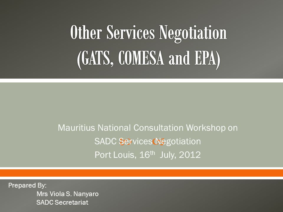  Introduction  GATS Negotiation o Introduction (basic GATS information) o State of play in main areas of negotiations  COMESA Services negotiations  EPA Services Negotiation o SADC o ESA (Mauritius)
