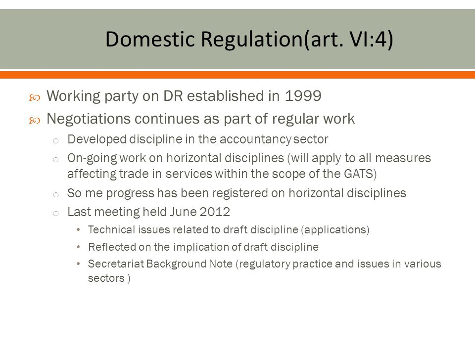  Working party on DR established in 1999  Negotiations continues as part of regular work o Developed discipline in the accountancy sector o On-going work on horizontal disciplines (will apply to all measures affecting trade in services within the scope of the GATS) o So me progress has been registered on horizontal disciplines o Last meeting held June 2012 Technical issues related to draft discipline (applications) Reflected on the implication of draft discipline Secretariat Background Note (regulatory practice and issues in various sectors )