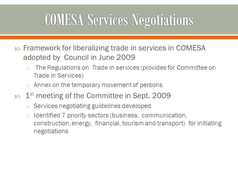  Framework for liberalizing trade in services in COMESA adopted by Council in June 2009 o The Regulations on Trade in services (provides for Committee on Trade in Services) o Annex on the temporary movement of persons  1 st meeting of the Committee in Sept.
