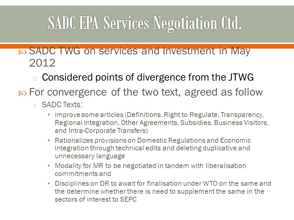 SADC TWG on services and Investment in May 2012 o Considered points of divergence from the JTWG  For convergence of the two text, agreed as follow o SADC Texts: improve some articles (Definitions, Right to Regulate, Transparency, Regional Integration, Other Agreements, Subsidies, Business Visitors, and Intra-Corporate Transfers) Rationalizes provisions on Domestic Regulations and Economic integration through technical edits and deleting duplicative and unnecessary language Modality for MR to be negotiated in tandem with liberalisation commitments and Disciplines on DR to await for finalisation under WTO on the same and the determine whether there is need to supplement the same in the sectors of interest to SEPC
