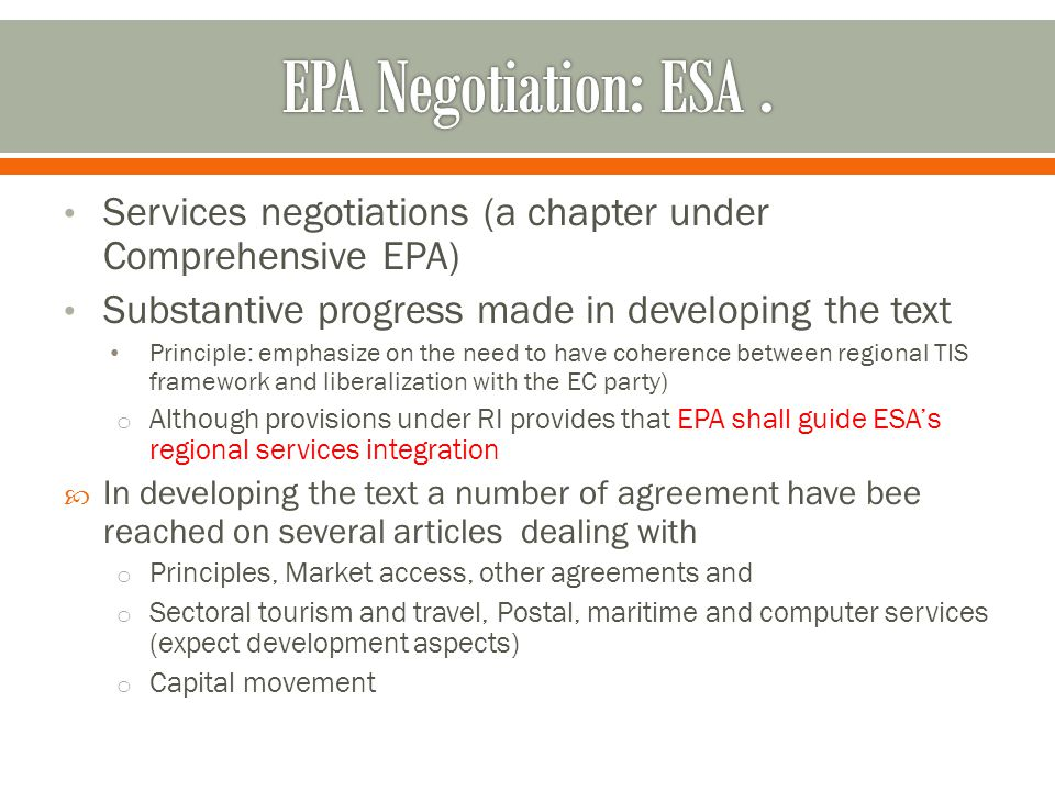 Services negotiations (a chapter under Comprehensive EPA) Substantive progress made in developing the text Principle: emphasize on the need to have coherence between regional TIS framework and liberalization with the EC party) o Although provisions under RI provides that EPA shall guide ESA's regional services integration  In developing the text a number of agreement have bee reached on several articles dealing with o Principles, Market access, other agreements and o Sectoral tourism and travel, Postal, maritime and computer services (expect development aspects) o Capital movement