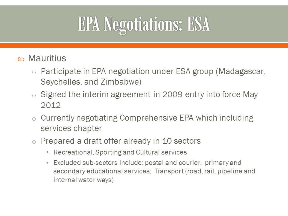  Mauritius o Participate in EPA negotiation under ESA group (Madagascar, Seychelles, and Zimbabwe) o Signed the interim agreement in 2009 entry into force May 2012 o Currently negotiating Comprehensive EPA which including services chapter o Prepared a draft offer already in 10 sectors Recreational, Sporting and Cultural services Excluded sub-sectors include: postal and courier, primary and secondary educational services; Transport (road, rail, pipeline and internal water ways)