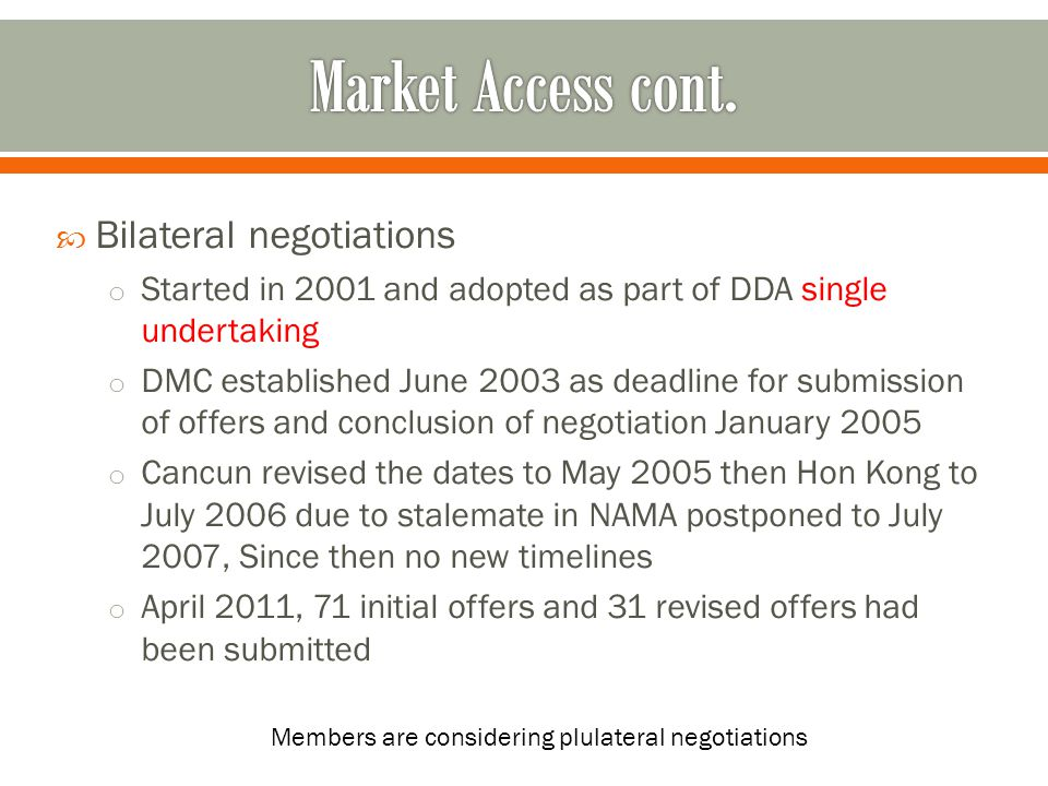  Plurilateral negotiations started during Hong Kong ministerial meeting 2005 (voluntary participation, direct engagement among MS) o About 21 collective requests submitted by early 2006 (2 rounds of negotiation) from 2007 cluster discussion to allow for Capital experts to attend o By July 2012 : 19 participating member (engage in technical talks on the legal structure)19 participating member o The approach receives a lot of challenges Closed Article V sessions?.