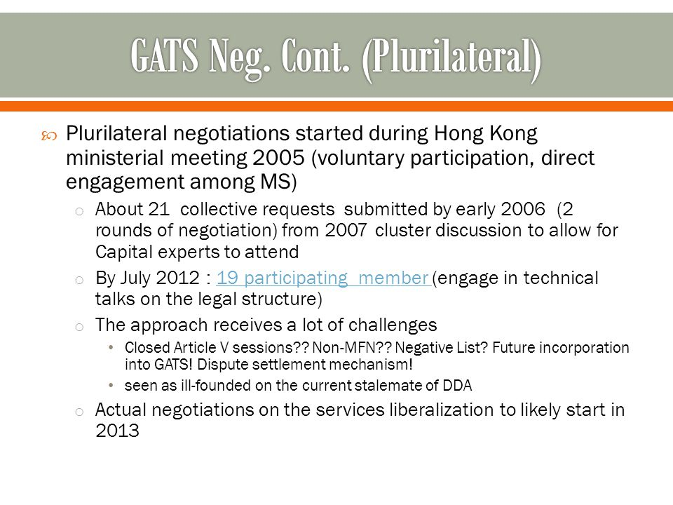  Plurilateral negotiations started during Hong Kong ministerial meeting 2005 (voluntary participation, direct engagement among MS) o About 21 collective requests submitted by early 2006 (2 rounds of negotiation) from 2007 cluster discussion to allow for Capital experts to attend o By July 2012 : 19 participating member (engage in technical talks on the legal structure)19 participating member o The approach receives a lot of challenges Closed Article V sessions?.