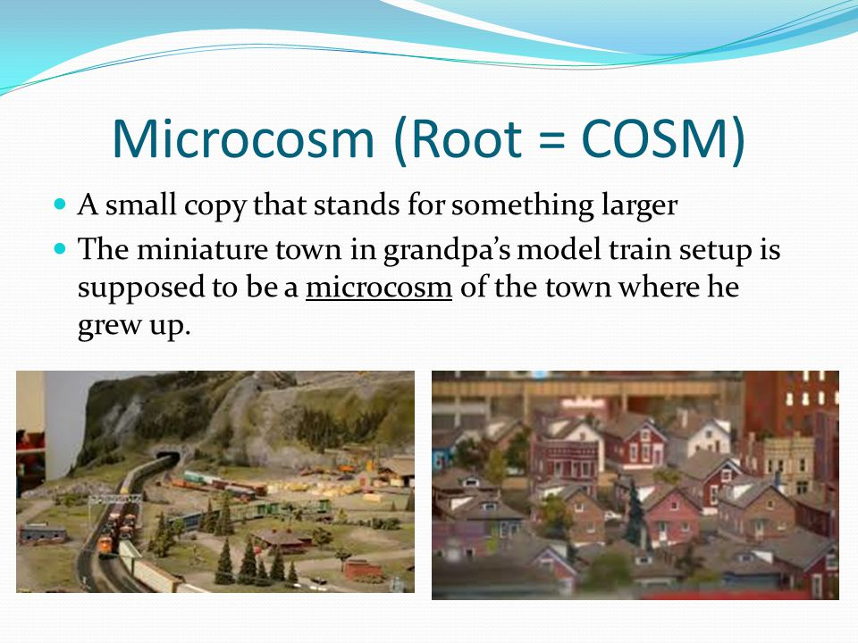 Microcosm (Root = COSM) A small copy that stands for something larger The miniature town in grandpa's model train setup is supposed to be a microcosm of the town where he grew up.